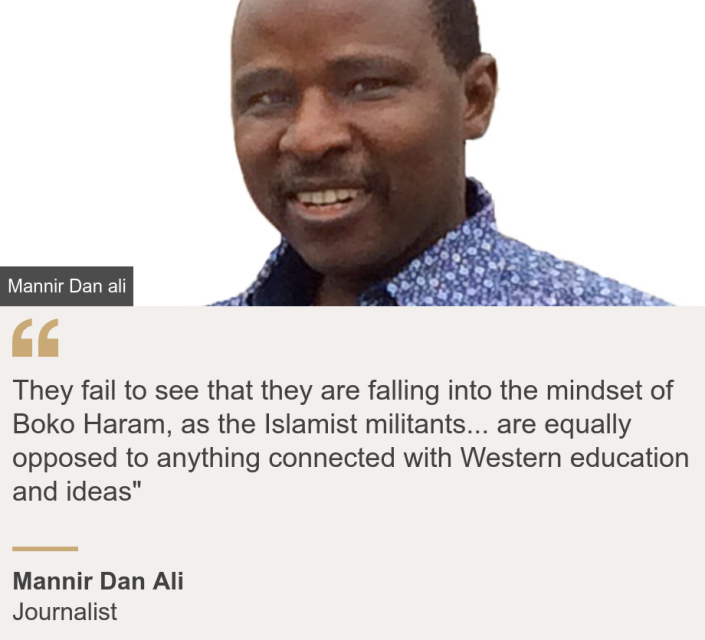 """""""They fail to see that they are falling into the mindset of Boko Haram, as the Islamist militants... are equally opposed to anything connected with Western education and ideas"""""""", Source: Mannir Dan Ali, Source description: Journalist, Image: Mannir Dan Ali"""